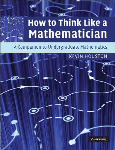 How To Think Like A Mathematician A Companion To Undergraduate Mathematics Amazon Co Uk Kevin Houston 9780521719780 Mathematics Undergraduate Mathematician
