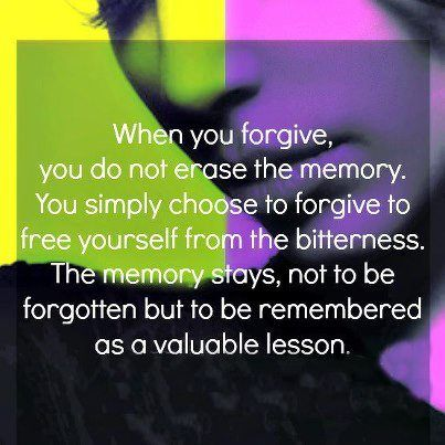 When you forgive, you do not erase the memory. You simply choose to forgive to free yourself from bitterness. The memory stays, not be forgotten but to be remembered as a valuable lesson.