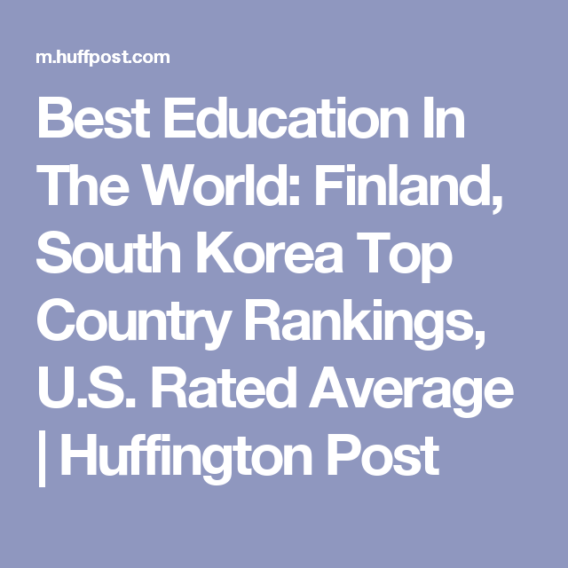 Best Education In The World Finland South Korea Top Country Rankings U S Rated Average Huffington Post Education Top Country Character Education