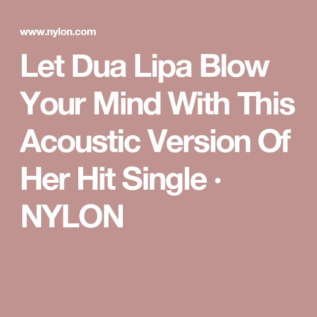 Let Dua Lipa Blow Your Mind With This Acoustic Version Of Her Hit Single · NYLON