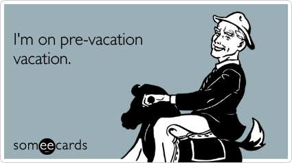 Doesn't everyone feel this way the week before vacation ...