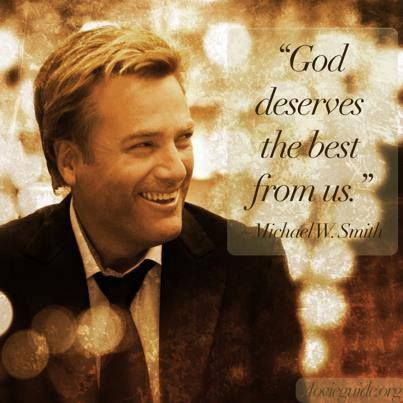 """""""God deserves the best from us."""" ~ Michael W. Smith"""
