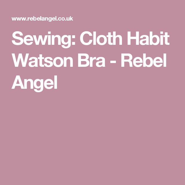 Sewing: Cloth Habit Watson Bra - Rebel Angel
