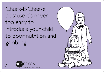 Chuck-E-Cheese, because it's never too early to introduce your child to poor nutrition and gambling.