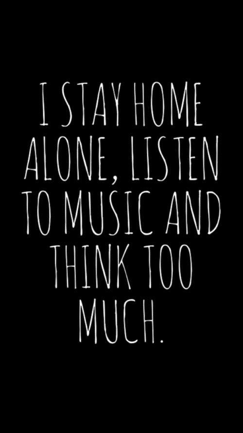 I stay home alone, listen to music and think to much