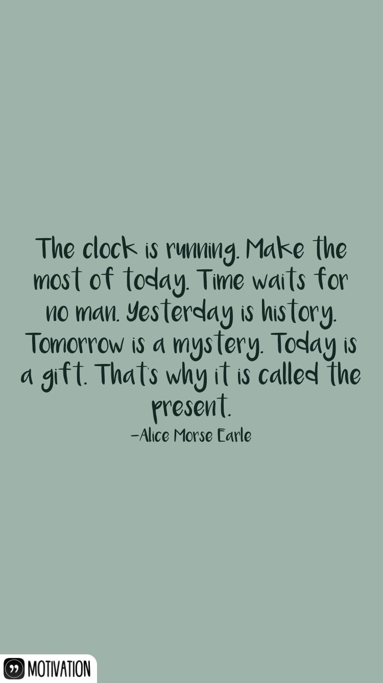 The clock is running. Make the most of today. Time waits for no