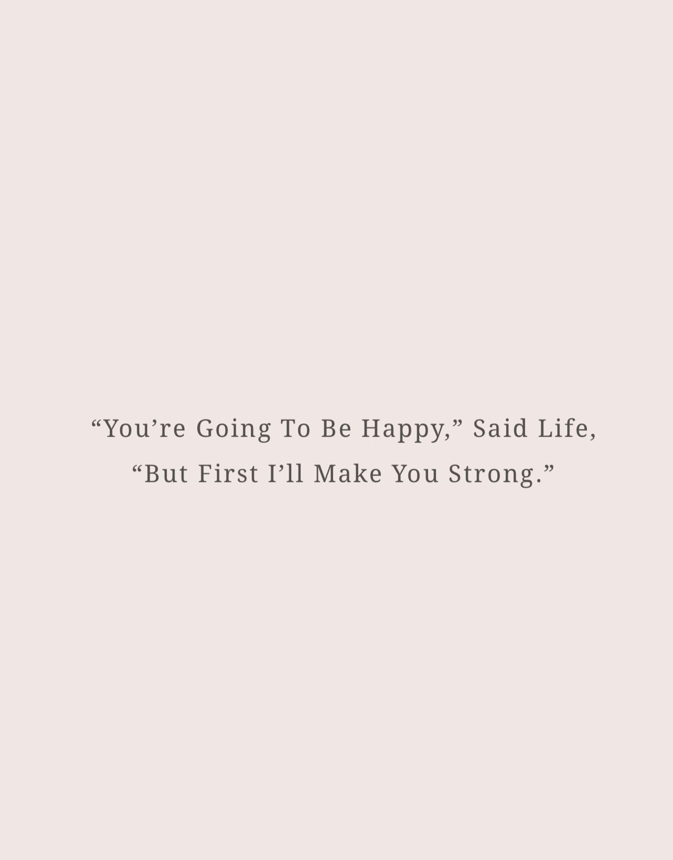 You're going to be happy, said life, but first I'll make you strong, quote. #quotes #inspiration #life #strength #happy #quotesaboutlife #happiness #happinessquotes #strongwomen