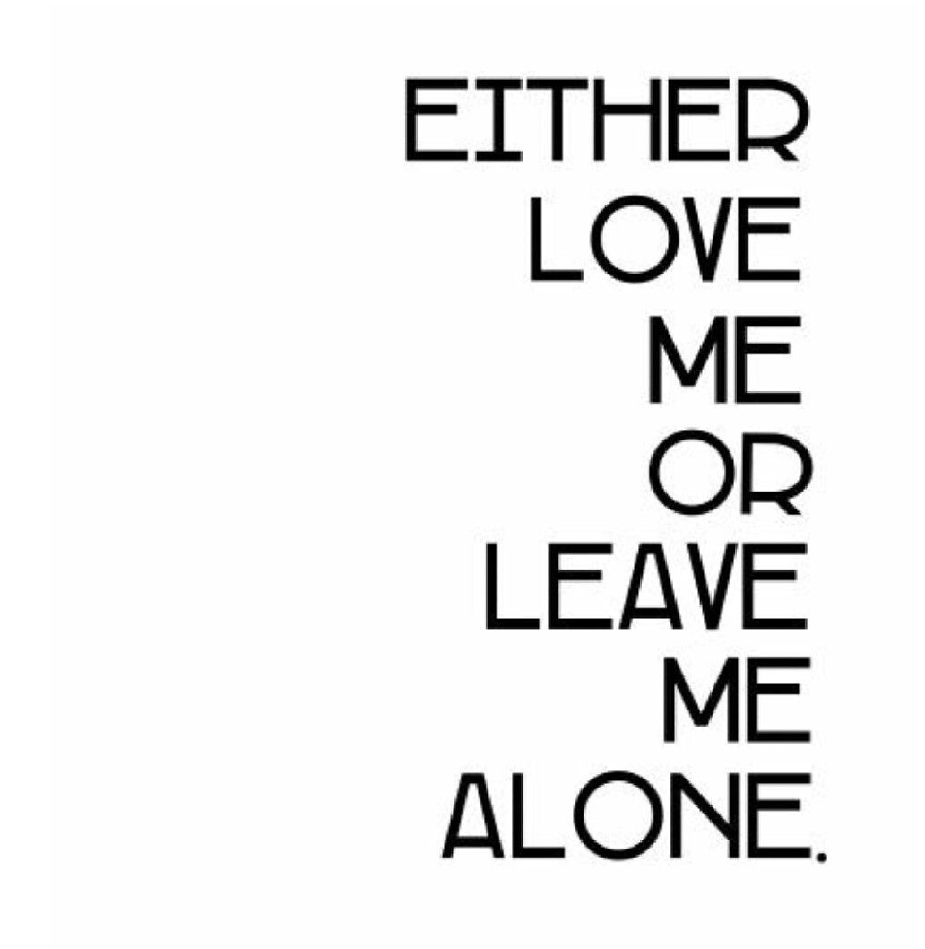 Either Love Me Or Leave Me Alone Because I Said So Leave Me