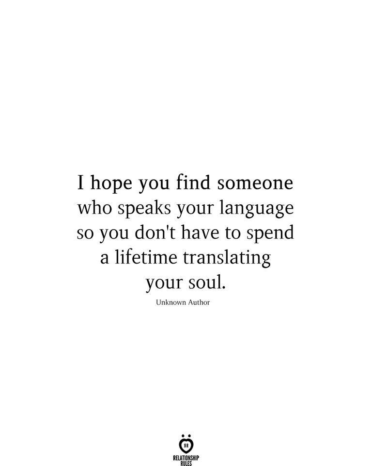 I hope you find someone who speaks your language so you don't have to spend a lifetime translating your soul.  Unknown Author