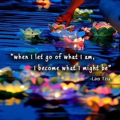 When I let go of who I am, I become what I might be.