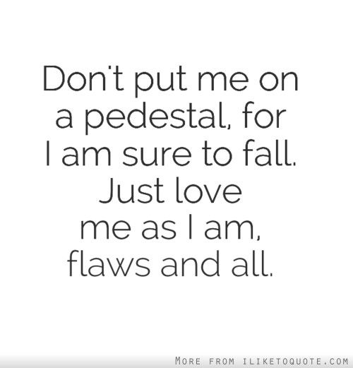 Don T Put Me On A Pedestal For I Am Sure To Fall Just Love Me As I Am Flaws And All Me Quotes Words Inspirational Quotes
