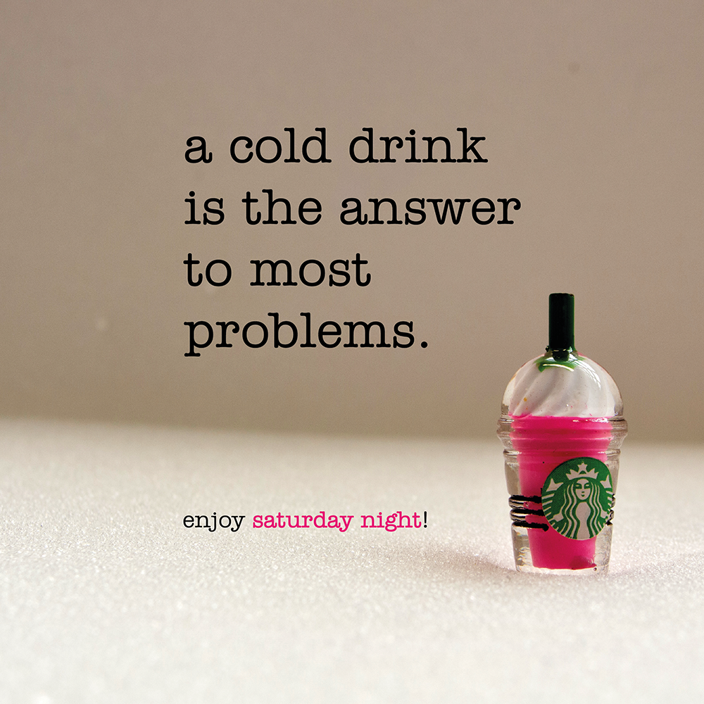 a cold drink is the answer to most problems. saturday