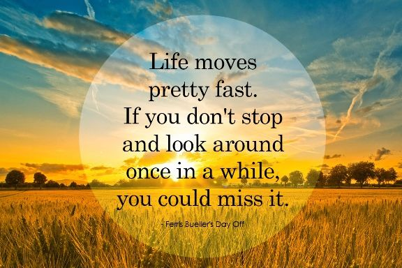 Life moves pretty fast. If you don't stop and look around once in a while, you could miss it. – John Hughes