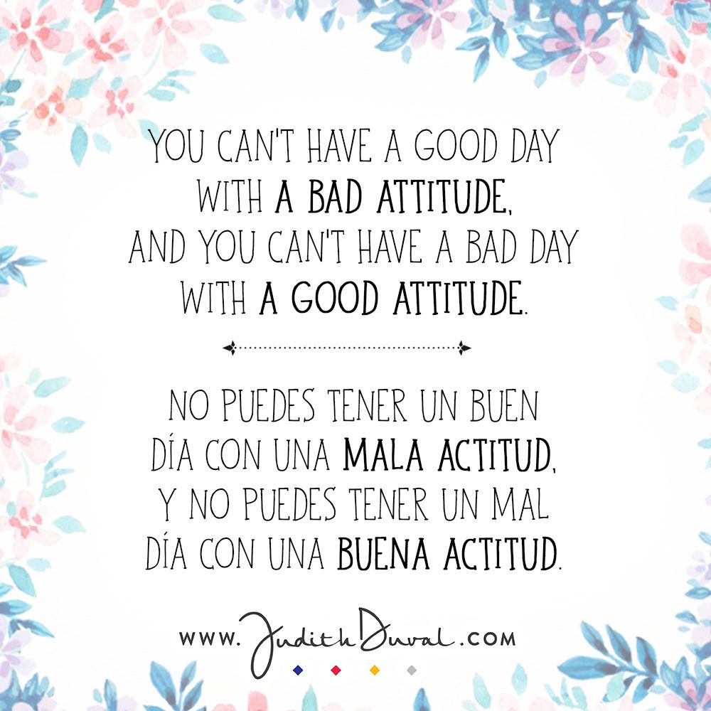 """You can't have a good day with a bad attitude. And you can't have a bad day with a good attitude."" ********** ""No puedes tener un buen día con una mala actitud. Y no puedes tener un mal día con una buena actitud."""