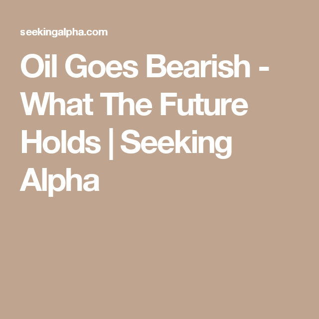 Oil Goes Bearish - What The Future Holds | Seeking Alpha