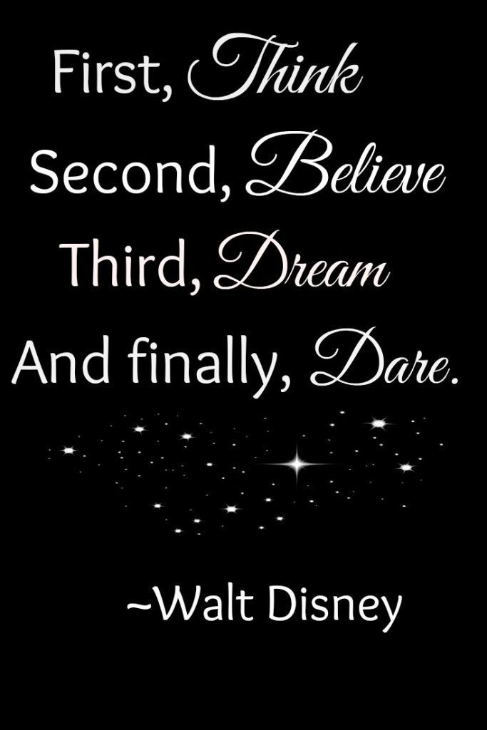 First Think Second Believe Third Dream And Finally Dare Walt Awesome Dare Quotes