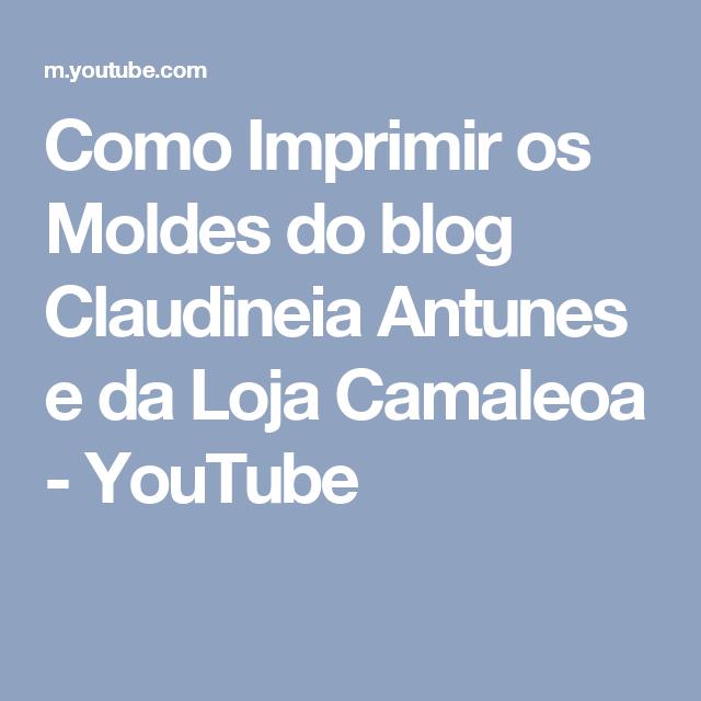 Como Imprimir os Moldes do blog Claudineia Antunes e da Loja Camaleoa - YouTube
