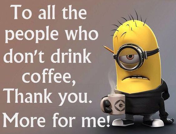 To All The People Who Dont Drink Coffee Morning Minion Minions Good Morning Morning Quotes Good Morning Quotes Morning Coffee Funny Coffee Drinks Coffee Quotes