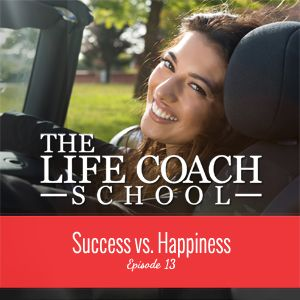 TheLifeCoachSchool.com | Podcast Episode #13: Success vs. Happiness