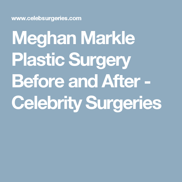 Meghan Markle Plastic Surgery Before And After Cosmetic
