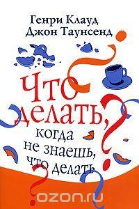 """Книга """"Что делать, когда не знаешь, что делать"""" Генри Клауд, Джон Таунсенд - купить книгу God Will Make A Way ISBN 978-5-86181-327-3 с доставкой по почте в интернет-магазине Ozon.ru"""