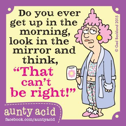 """""""Don't stress about your eyesight failing as you get older, it's natures way of shielding you from your reflection!"""""""