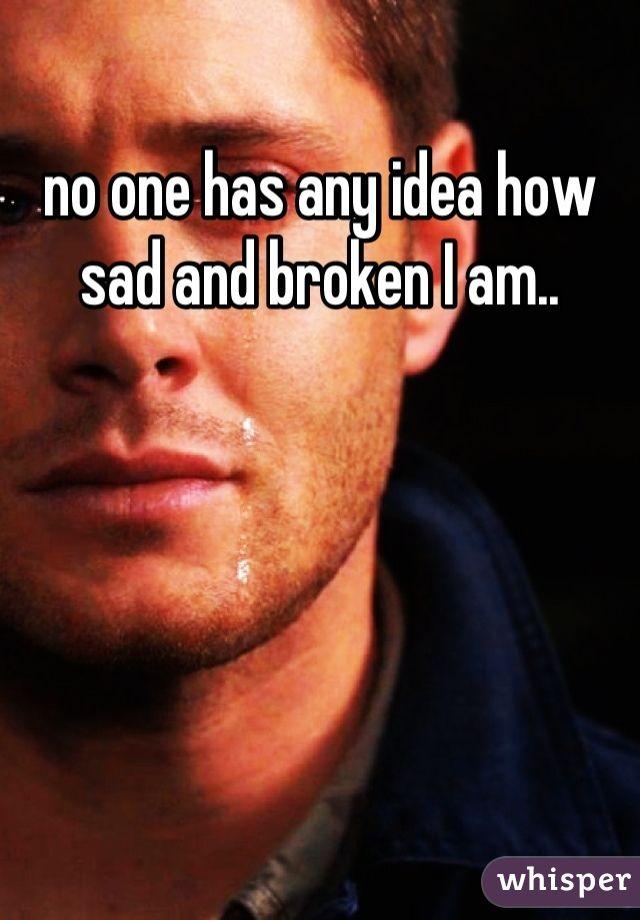 no one has any idea how sad and broken I am..