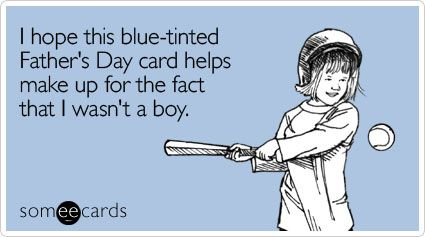 I Hope This Blue Tinted Father S Day Card Helps Make Up For The Fact That I Wasn T A Boy Happy Fathers Day Funny Funny Fathers Day Memes Ecards Funny