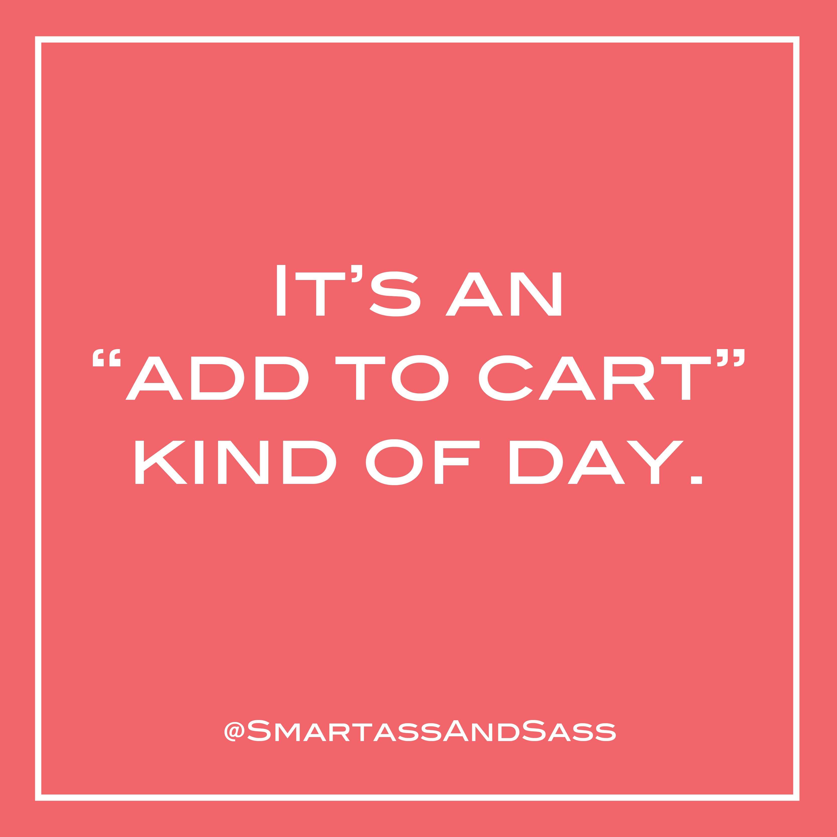 It S An Add To Cart Kind Of Day Funny Sarcastic Quote About Online Shopping Amazon Prime Shopping Quotes Funny Sarcastic Quotes Sarcastic Quotes Funny
