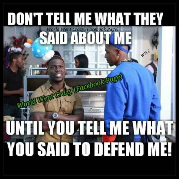 Don't tell me what they said about me....until u tell me what u said to defend me!