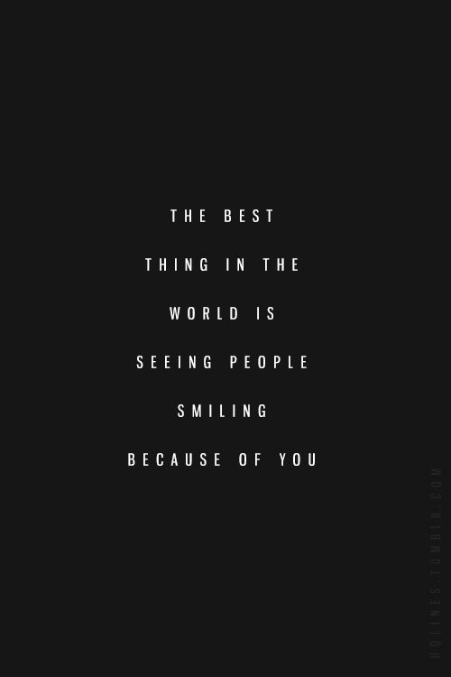 the best thing in the world is seeing people smiling because of you