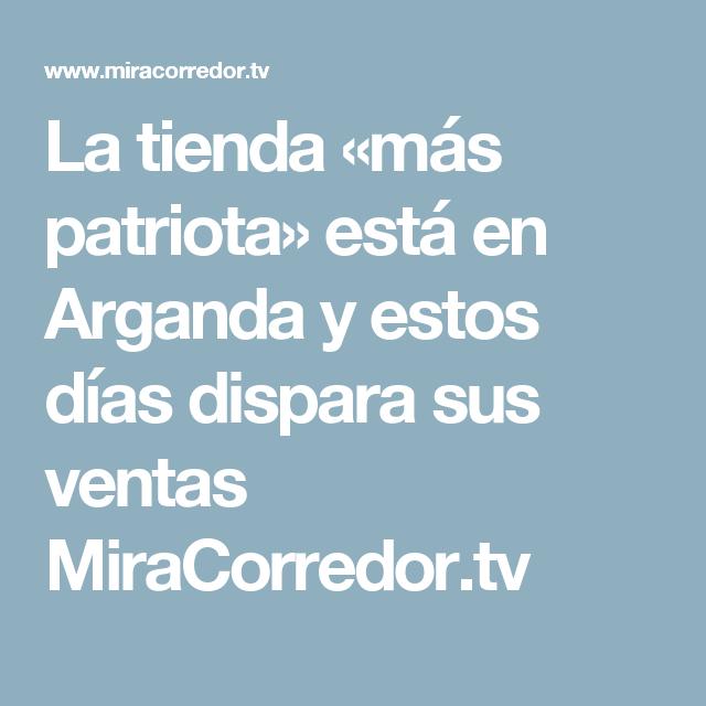 La tienda «más patriota» está en Arganda y estos días dispara sus ventas  MiraCorredor 3ca48d89254