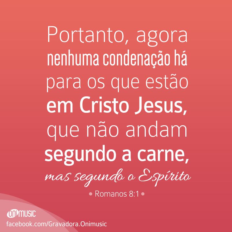 """""""Portanto, agora nenhuma condenação há para os que estão em Cristo Jesus, que não andam segundo a carne, mas segundo o Espírito"""" {Romanos 8:1}"""