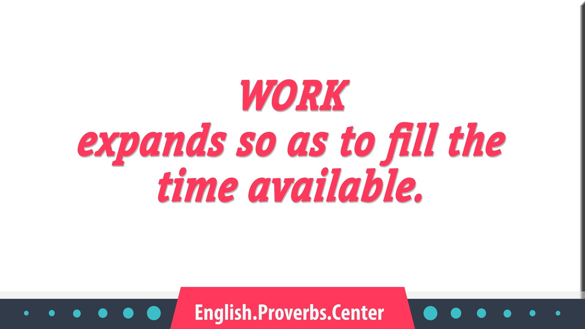 English Proverb Work Expands So As To Fill The Time Available The Meaning Equivalents Variants Similar As Well As Context Proverbs Proverbs Quotes Expand