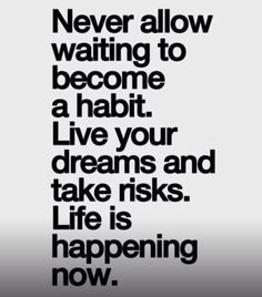 Quotes About Living Life In The Moment Never Allow Waiting To Become A Habit  Live In The Moment  Pinterest