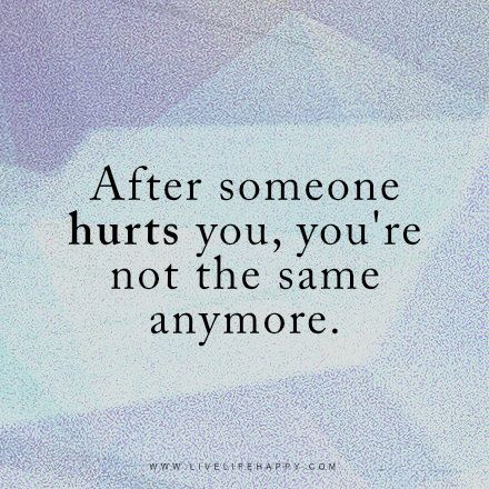 After Someone Hurts You Youre Not The Same Anymore Unknown