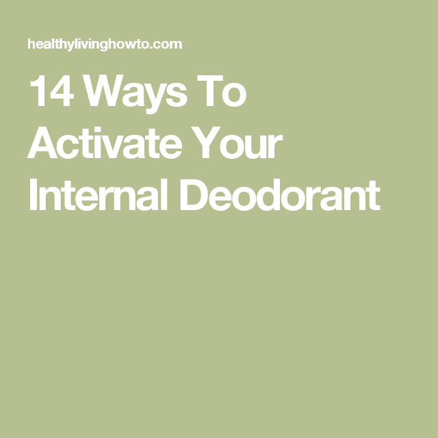 14 Ways To Activate Your Internal Deodorant