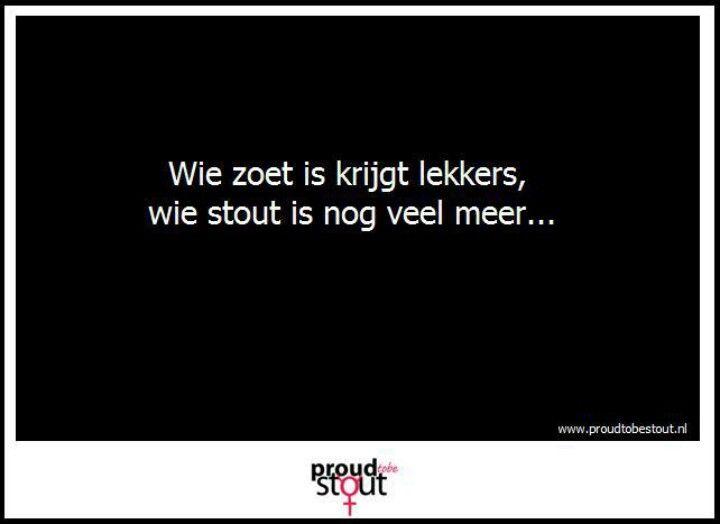 Wie zoet is krijgt lekkers wie stout is nog veel meer www.proudtobestout.nl