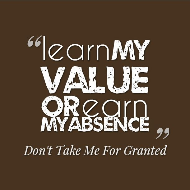 Don T Take Me For Granted Quotes Learn my value or earn my absence   don't take me for granted  Don T Take Me For Granted Quotes