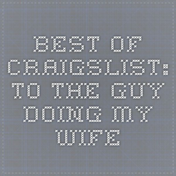 Best Of Craigslist To The Guy Doing My Wife The Guy Guys Make Me Smile