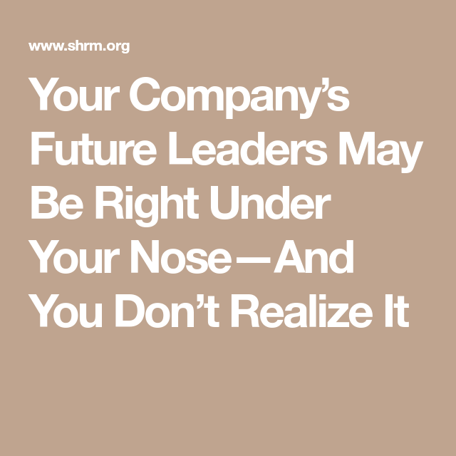 Your Company's Future Leaders May Be Right Under Your Nose