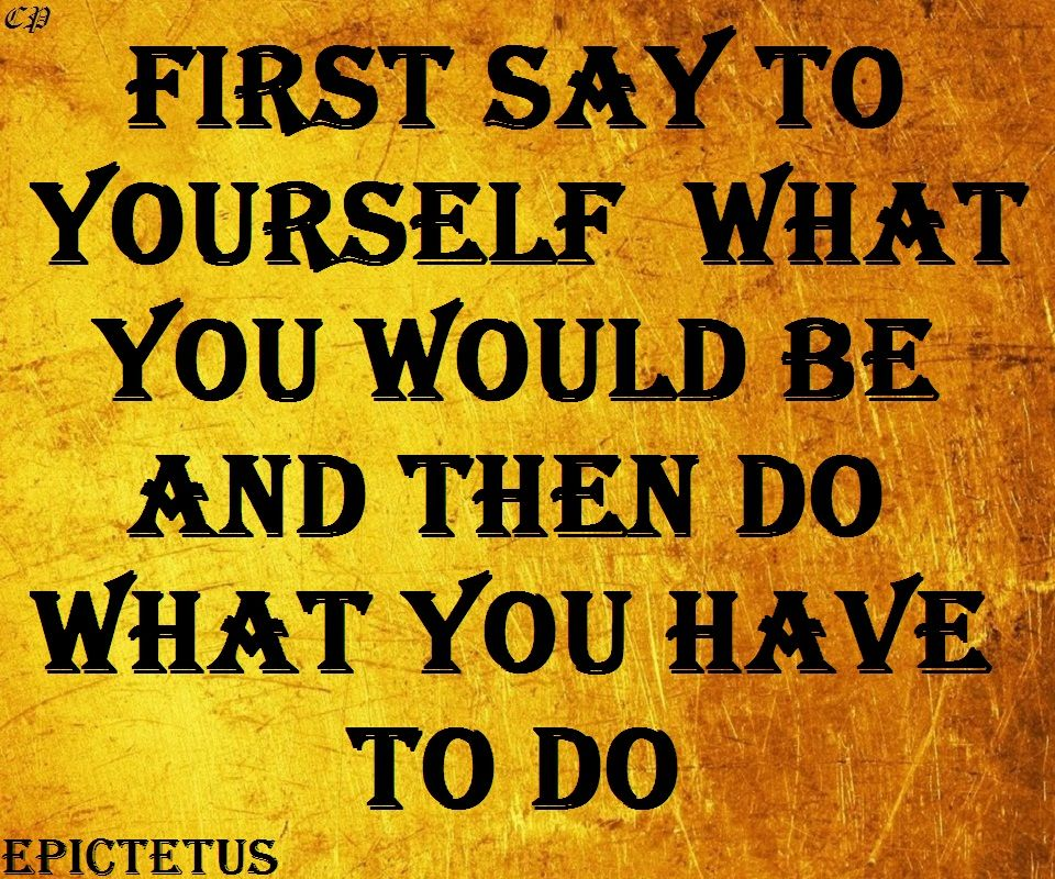 First say to yourself what you would be; and then do what you have to do. Epictetus