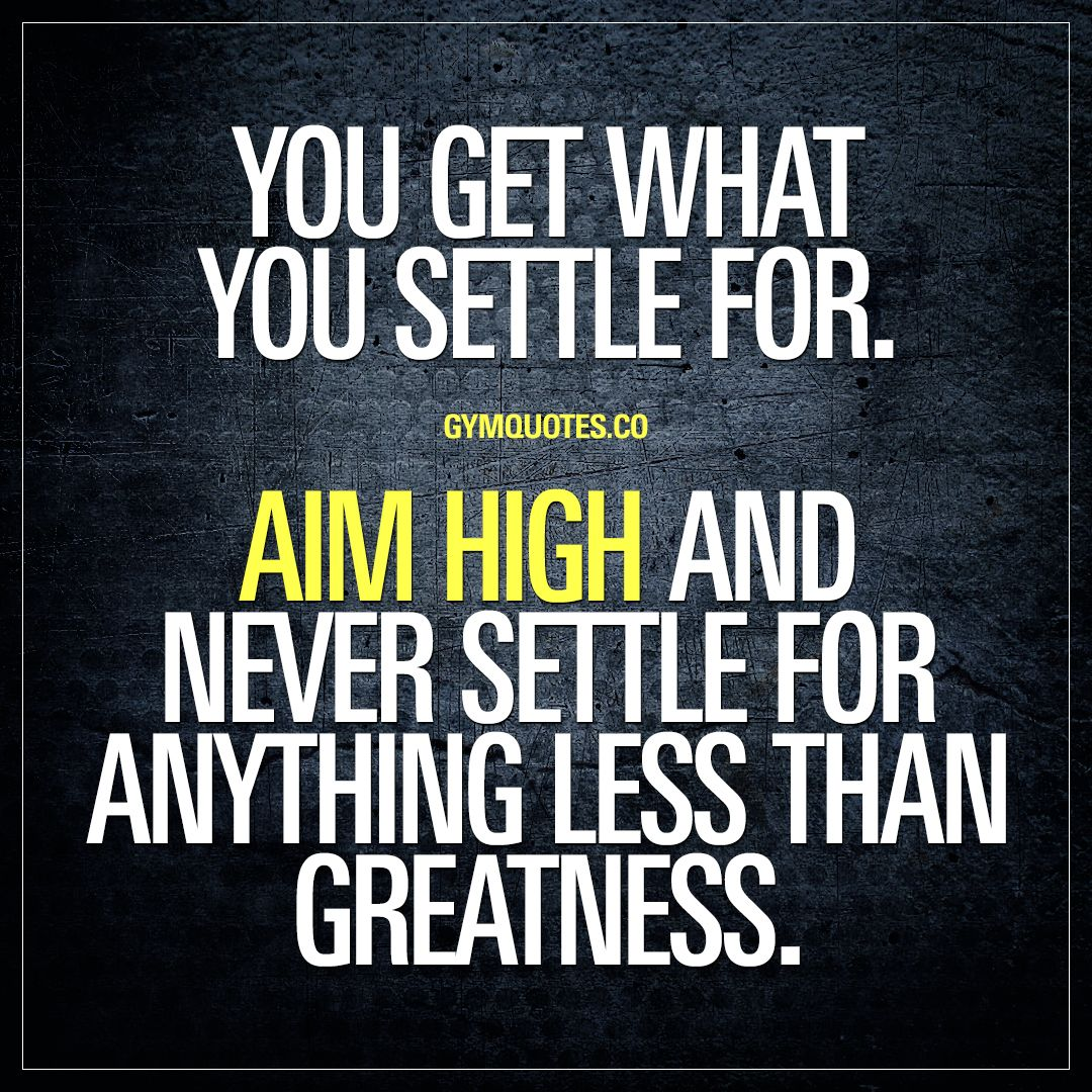 Inspirational Quotes Motivation: You Get What You Settle For. Aim High And NEVER Settle For