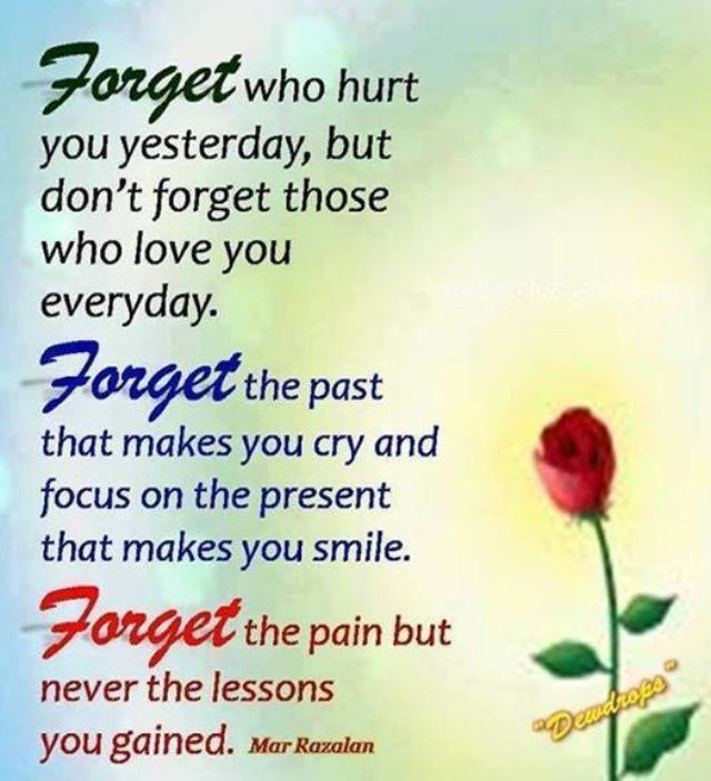 Quote #405   Forget Who Hurt You Yesterday, But Donu0027t Forget Those Who Love  You Everyday. Forget The Past That Makes You Cry U0026 Focus On The Present  That ...