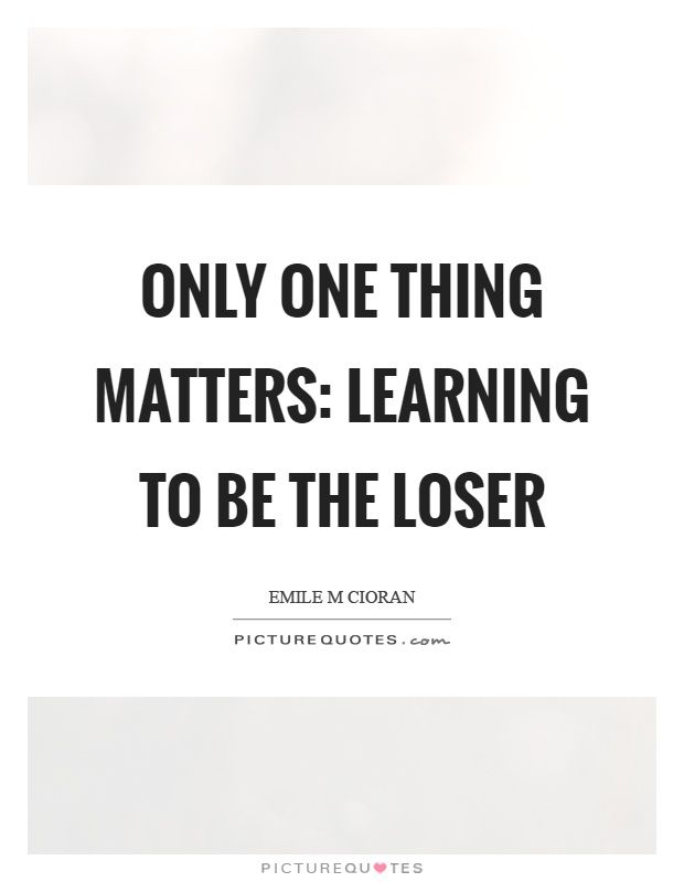 Loser Quotes Classy Only One Thing Matters Learning To Be The Loser  Emil Cioran .