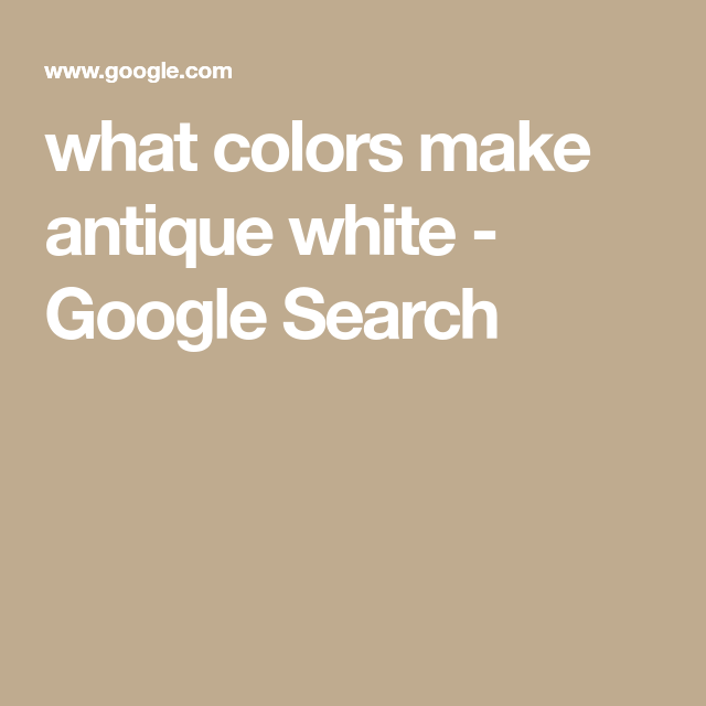 What Colors Make Antique White Google Search