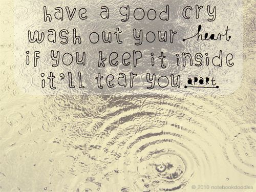 """""""have a good cry, wash out your heart. if you keep it inside, it'll tear you apart."""""""