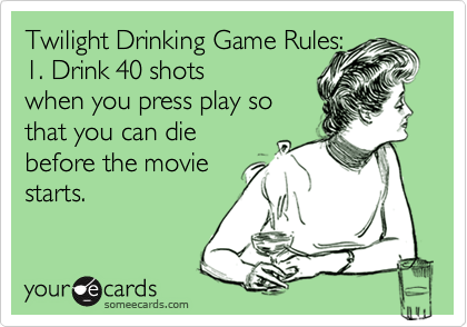 Funny Movies Ecard Twilight Drinking Game Rules 1 Drink 40 Shots When You Press Play So That You Can Die Before The Mov Funny Quotes Ecards Funny Haha Funny