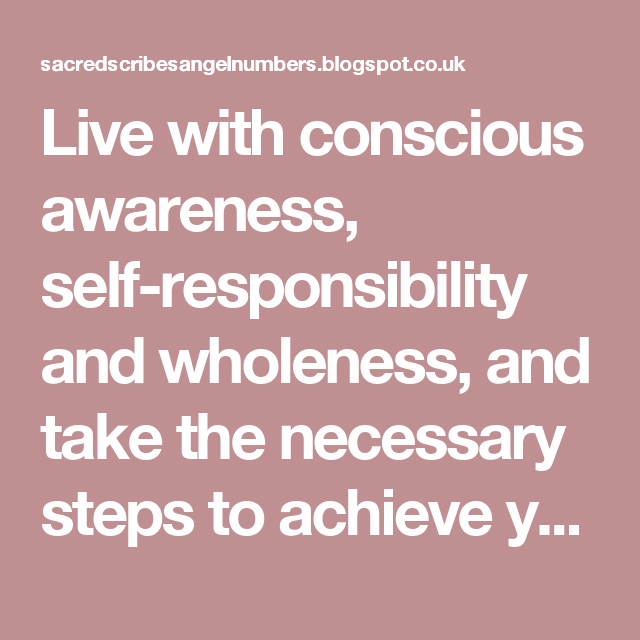 Live with conscious awareness, self-responsibility and wholeness, and take the necessary steps to achieve your desired results on all levels.