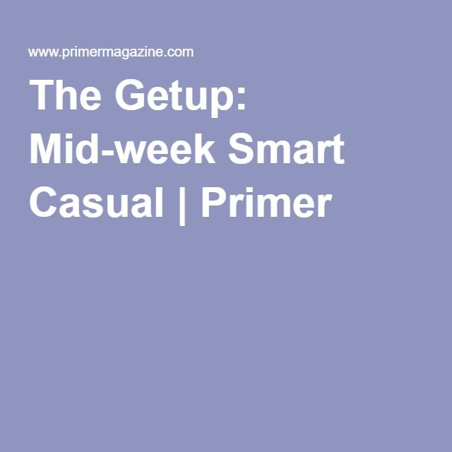 The Getup: Mid-week Smart Casual | Primer